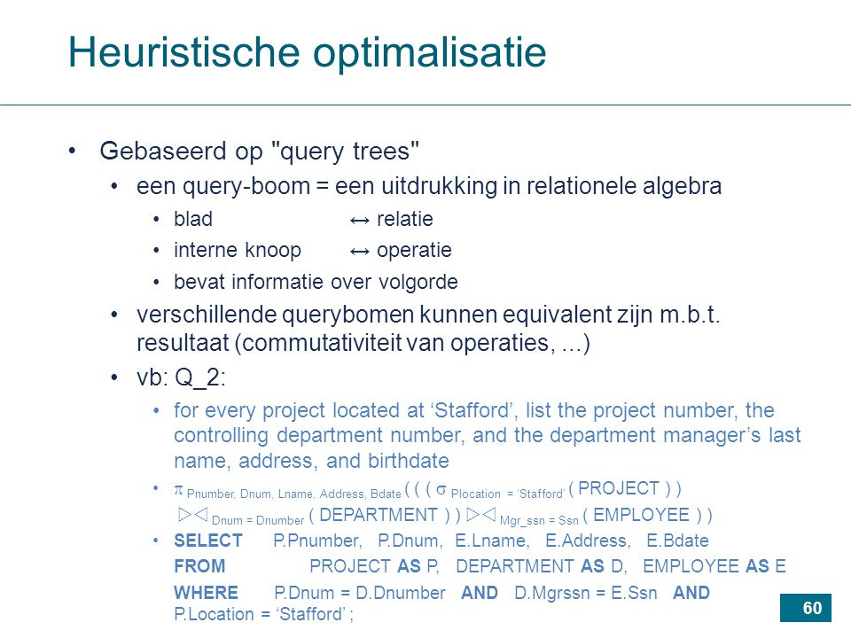 60 Heuristische optimalisatie Gebaseerd op query trees een query-boom = een uitdrukking in relationele algebra blad ↔ relatie interne knoop ↔ operatie bevat informatie over volgorde verschillende querybomen kunnen equivalent zijn m.b.t.