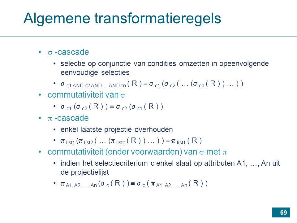69 Algemene transformatieregels  -cascade selectie op conjunctie van condities omzetten in opeenvolgende eenvoudige selecties  c1 AND c2 AND … AND cn ( R )   c1 (  c2 ( … (  cn ( R ) ) … ) ) commutativiteit van   c1 (  c2 ( R ) )   c2 (  c1 ( R ) )  -cascade enkel laatste projectie overhouden  list1 (  list2 ( … (  listn ( R ) ) … ) )   list1 ( R ) commutativiteit (onder voorwaarden) van  met  indien het selectiecriterium c enkel slaat op attributen A1, …, An uit de projectielijst  A1, A2, …, An (  c ( R ) )   c (  A1, A2, …, An ( R ) )