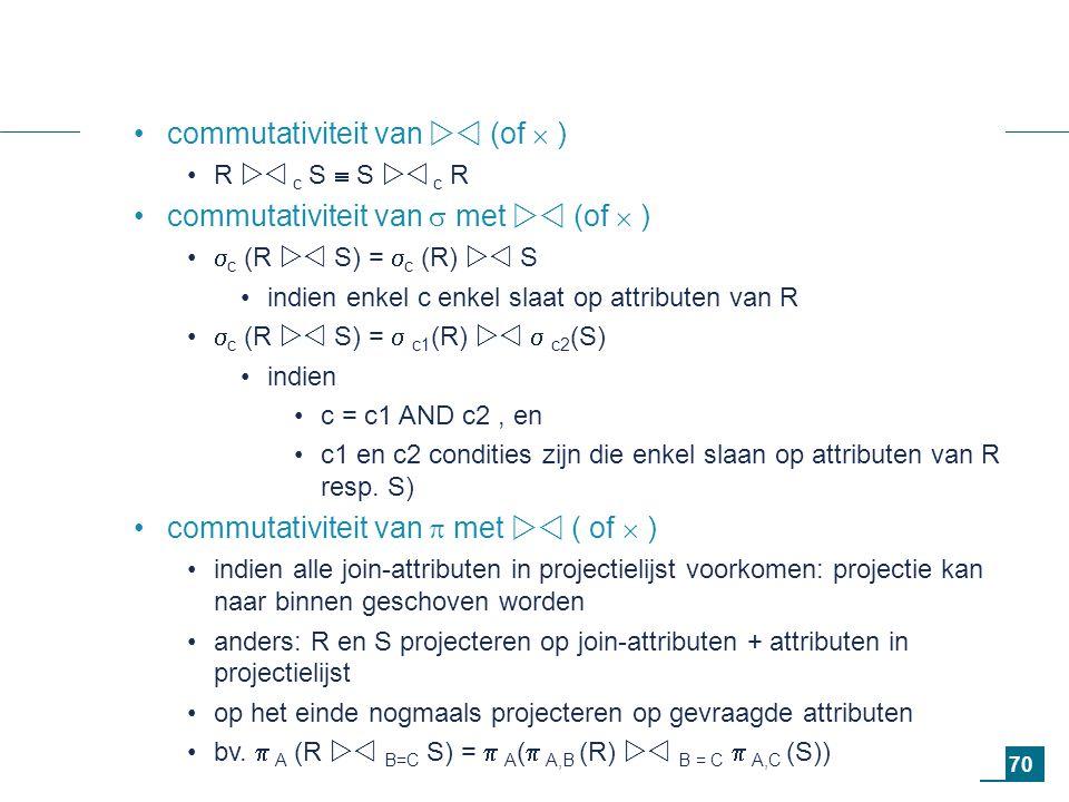 70 commutativiteit van  (of  ) R  c S  S  c R commutativiteit van  met  (of  )  c (R  S) =  c (R)  S indien enkel c enkel slaat op attributen van R  c (R  S) =  c1 (R)   c2 (S) indien c = c1 AND c2, en c1 en c2 condities zijn die enkel slaan op attributen van R resp.