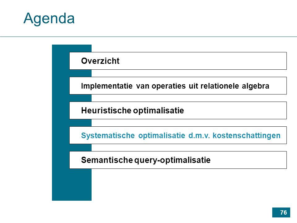 76 Agenda Overzicht Implementatie van operaties uit relationele algebra Heuristische optimalisatie Systematische optimalisatie d.m.v.