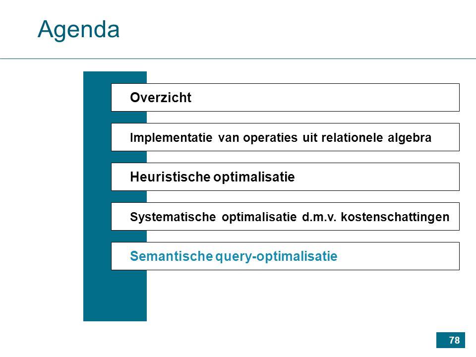 78 Agenda Overzicht Implementatie van operaties uit relationele algebra Heuristische optimalisatie Systematische optimalisatie d.m.v.