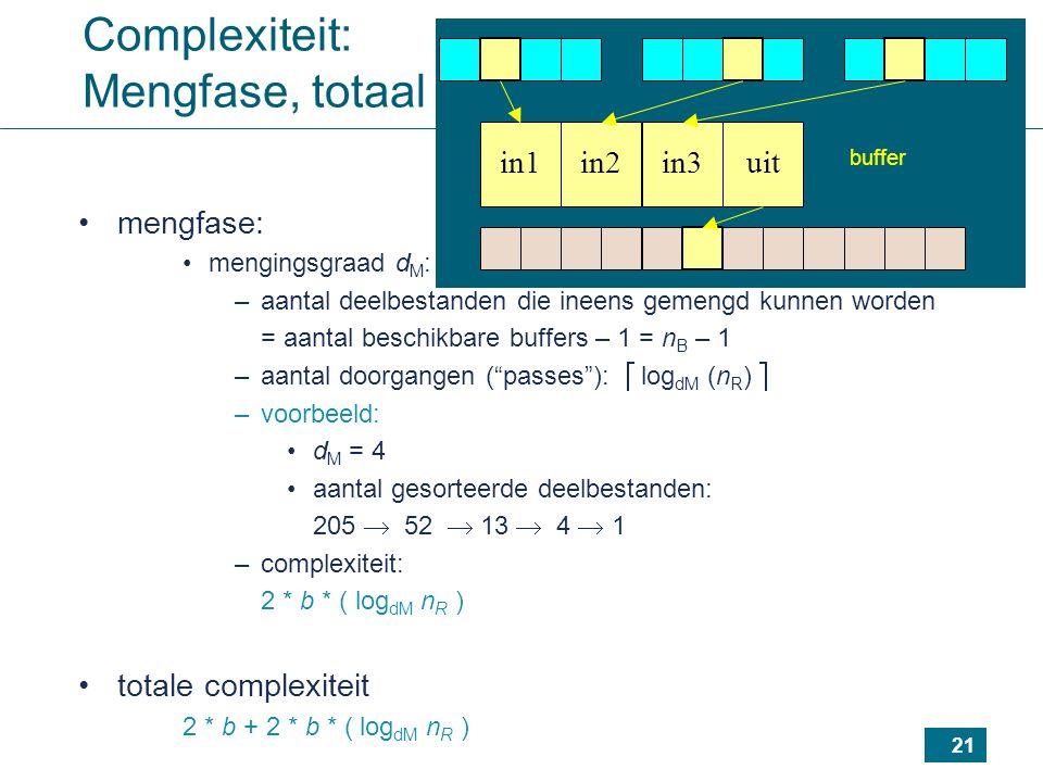 21 Complexiteit: Mengfase, totaal mengfase: mengingsgraad d M : –aantal deelbestanden die ineens gemengd kunnen worden = aantal beschikbare buffers – 1 = n B – 1 –aantal doorgangen ( passes ):  log dM (n R )  –voorbeeld: d M = 4 aantal gesorteerde deelbestanden: 205  52  13  4  1 –complexiteit: 2 * b * ( log dM n R ) totale complexiteit 2 * b + 2 * b * ( log dM n R ) in1uitin3in2 buffer
