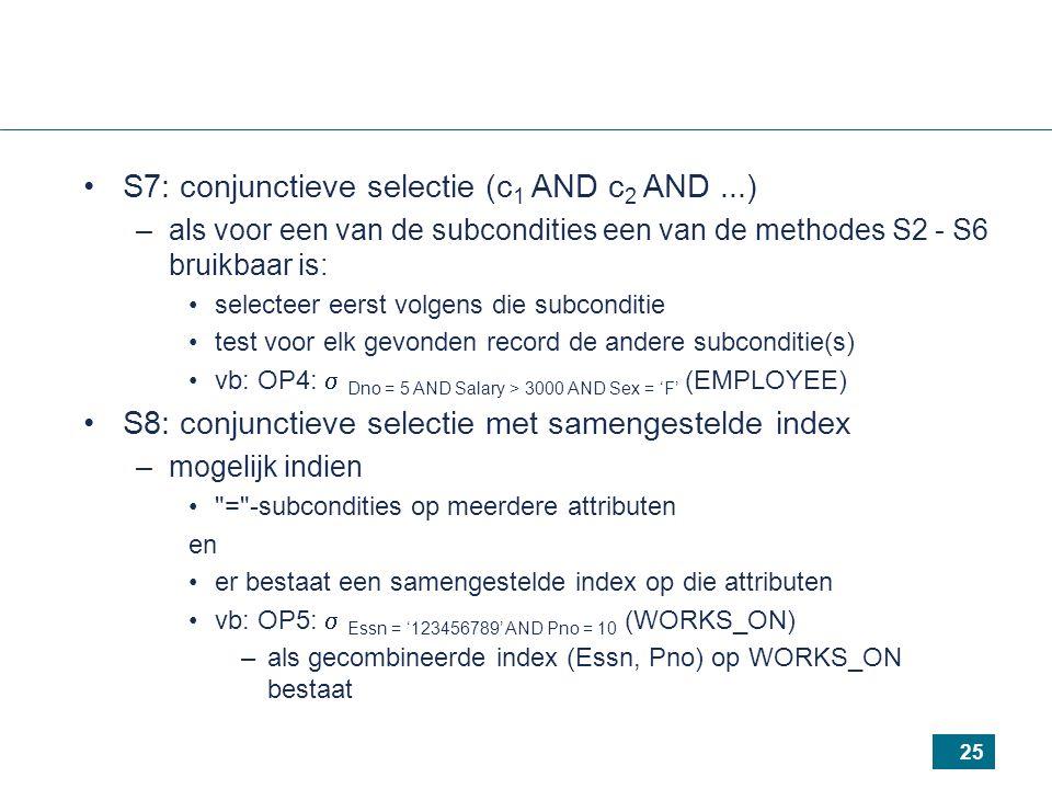 25 S7: conjunctieve selectie (c 1 AND c 2 AND...) –als voor een van de subcondities een van de methodes S2 - S6 bruikbaar is: selecteer eerst volgens die subconditie test voor elk gevonden record de andere subconditie(s) vb: OP4:  Dno = 5 AND Salary > 3000 AND Sex = 'F' (EMPLOYEE) S8: conjunctieve selectie met samengestelde index –mogelijk indien = -subcondities op meerdere attributen en er bestaat een samengestelde index op die attributen vb: OP5:  Essn = '123456789' AND Pno = 10 (WORKS_ON) –als gecombineerde index (Essn, Pno) op WORKS_ON bestaat