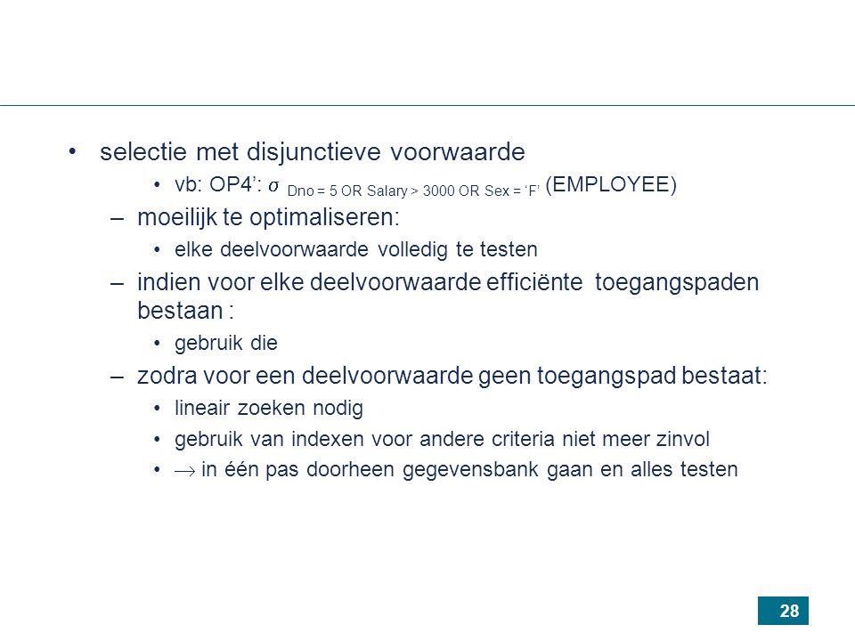 28 selectie met disjunctieve voorwaarde vb: OP4':  Dno = 5 OR Salary > 3000 OR Sex = 'F' (EMPLOYEE) –moeilijk te optimaliseren: elke deelvoorwaarde volledig te testen –indien voor elke deelvoorwaarde efficiënte toegangspaden bestaan : gebruik die –zodra voor een deelvoorwaarde geen toegangspad bestaat: lineair zoeken nodig gebruik van indexen voor andere criteria niet meer zinvol  in één pas doorheen gegevensbank gaan en alles testen