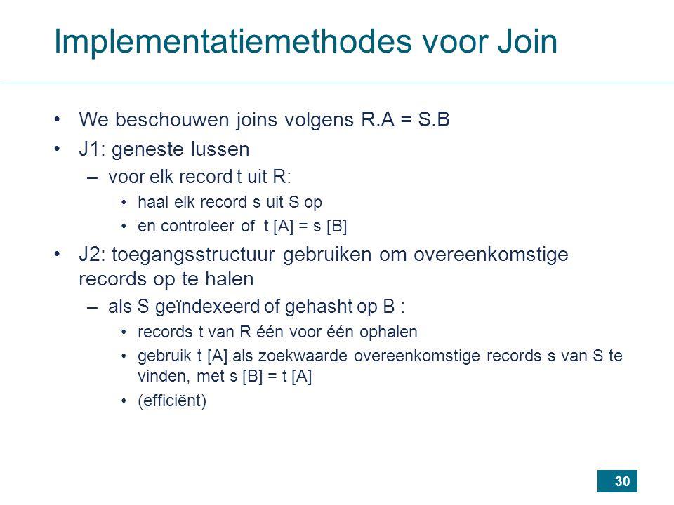 30 Implementatiemethodes voor Join We beschouwen joins volgens R.A = S.B J1: geneste lussen –voor elk record t uit R: haal elk record s uit S op en controleer of t [A] = s [B] J2: toegangsstructuur gebruiken om overeenkomstige records op te halen –als S geïndexeerd of gehasht op B : records t van R één voor één ophalen gebruik t [A] als zoekwaarde overeenkomstige records s van S te vinden, met s [B] = t [A] (efficiënt)