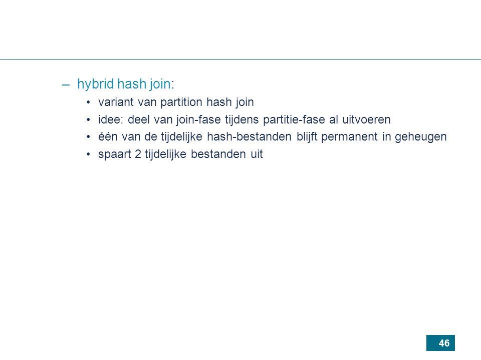 46 –hybrid hash join: variant van partition hash join idee: deel van join-fase tijdens partitie-fase al uitvoeren één van de tijdelijke hash-bestanden blijft permanent in geheugen spaart 2 tijdelijke bestanden uit