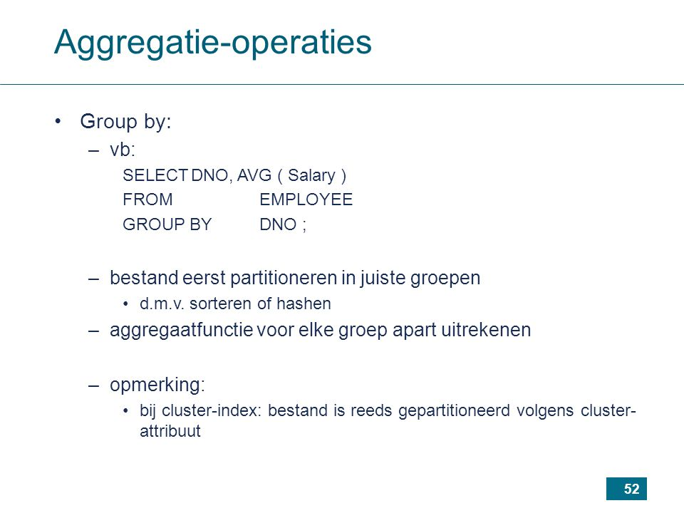 52 Aggregatie-operaties Group by: –vb: SELECTDNO, AVG ( Salary ) FROMEMPLOYEE GROUP BYDNO ; –bestand eerst partitioneren in juiste groepen d.m.v. sort