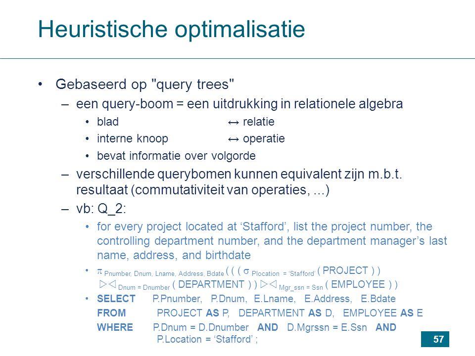 57 Heuristische optimalisatie Gebaseerd op query trees –een query-boom = een uitdrukking in relationele algebra blad ↔ relatie interne knoop ↔ operatie bevat informatie over volgorde –verschillende querybomen kunnen equivalent zijn m.b.t.