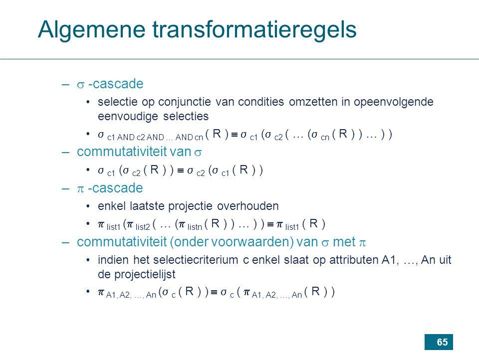 65 Algemene transformatieregels –  -cascade selectie op conjunctie van condities omzetten in opeenvolgende eenvoudige selecties  c1 AND c2 AND … AND cn ( R )   c1 (  c2 ( … (  cn ( R ) ) … ) ) –commutativiteit van   c1 (  c2 ( R ) )   c2 (  c1 ( R ) ) –  -cascade enkel laatste projectie overhouden  list1 (  list2 ( … (  listn ( R ) ) … ) )   list1 ( R ) –commutativiteit (onder voorwaarden) van  met  indien het selectiecriterium c enkel slaat op attributen A1, …, An uit de projectielijst  A1, A2, …, An (  c ( R ) )   c (  A1, A2, …, An ( R ) )