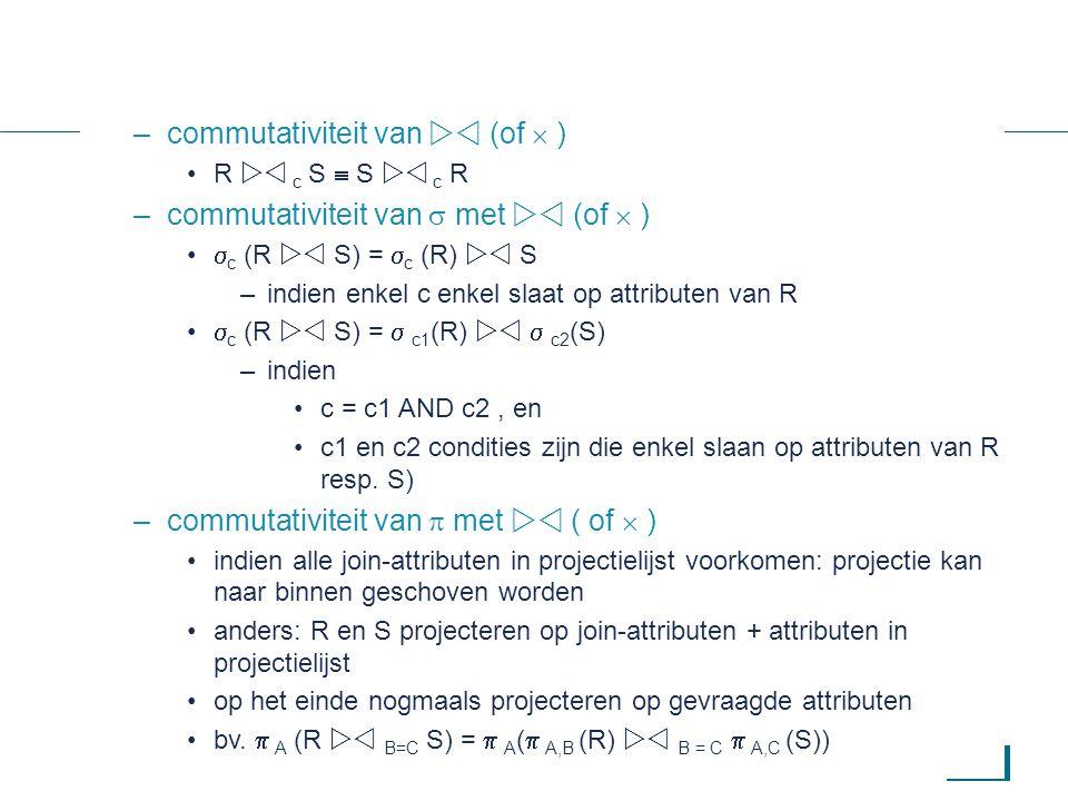 66 –commutativiteit van  (of  ) R  c S  S  c R –commutativiteit van  met  (of  )  c (R  S) =  c (R)  S –indien enkel c enkel slaat op attributen van R  c (R  S) =  c1 (R)   c2 (S) –indien c = c1 AND c2, en c1 en c2 condities zijn die enkel slaan op attributen van R resp.