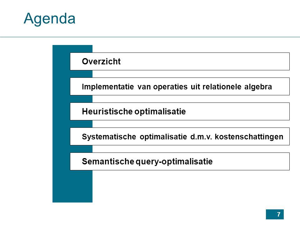 7 Agenda Overzicht Implementatie van operaties uit relationele algebra Heuristische optimalisatie Systematische optimalisatie d.m.v.
