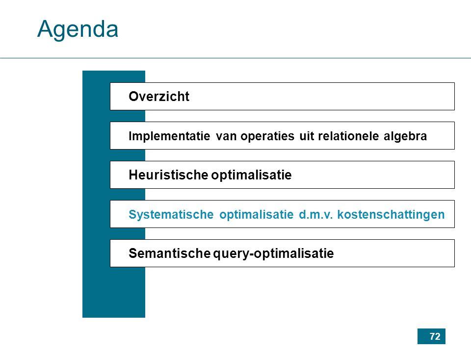 72 Agenda Overzicht Implementatie van operaties uit relationele algebra Heuristische optimalisatie Systematische optimalisatie d.m.v.