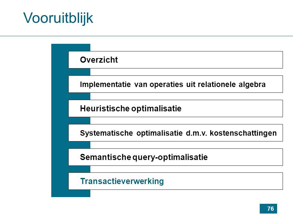 76 Vooruitblijk Overzicht Implementatie van operaties uit relationele algebra Heuristische optimalisatie Systematische optimalisatie d.m.v.