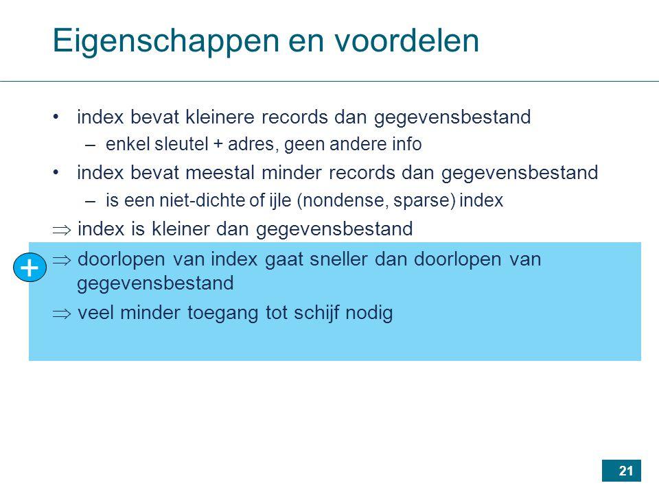 21 + Eigenschappen en voordelen index bevat kleinere records dan gegevensbestand –enkel sleutel + adres, geen andere info index bevat meestal minder records dan gegevensbestand –is een niet-dichte of ijle (nondense, sparse) index  index is kleiner dan gegevensbestand  doorlopen van index gaat sneller dan doorlopen van gegevensbestand  veel minder toegang tot schijf nodig
