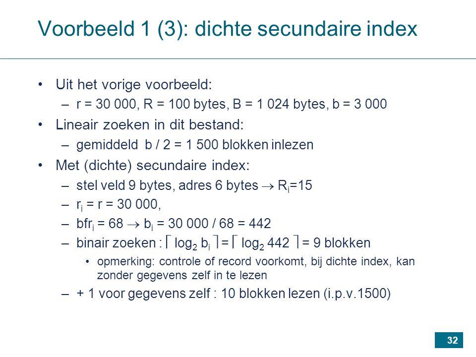 32 Voorbeeld 1 (3): dichte secundaire index Uit het vorige voorbeeld: –r = 30 000, R = 100 bytes, B = 1 024 bytes, b = 3 000 Lineair zoeken in dit bestand: –gemiddeld b / 2 = 1 500 blokken inlezen Met (dichte) secundaire index: –stel veld 9 bytes, adres 6 bytes  R i =15 –r i = r = 30 000, –bfr i = 68  b i = 30 000 / 68 = 442 –binair zoeken :  log 2 b i  =  log 2 442  = 9 blokken opmerking: controle of record voorkomt, bij dichte index, kan zonder gegevens zelf in te lezen –+ 1 voor gegevens zelf : 10 blokken lezen (i.p.v.1500)