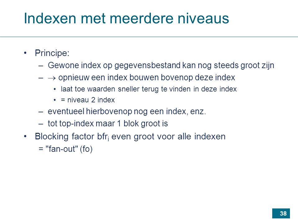 38 Indexen met meerdere niveaus Principe: –Gewone index op gegevensbestand kan nog steeds groot zijn –  opnieuw een index bouwen bovenop deze index laat toe waarden sneller terug te vinden in deze index = niveau 2 index –eventueel hierbovenop nog een index, enz.