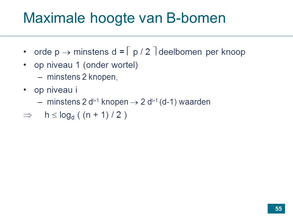 55 Maximale hoogte van B-bomen orde p  minstens d =  p / 2  deelbomen per knoop op niveau 1 (onder wortel) –minstens 2 knopen, op niveau i –minstens 2 d i-1 knopen  2 d i-1 (d-1) waarden  h  log d ( (n + 1) / 2 )