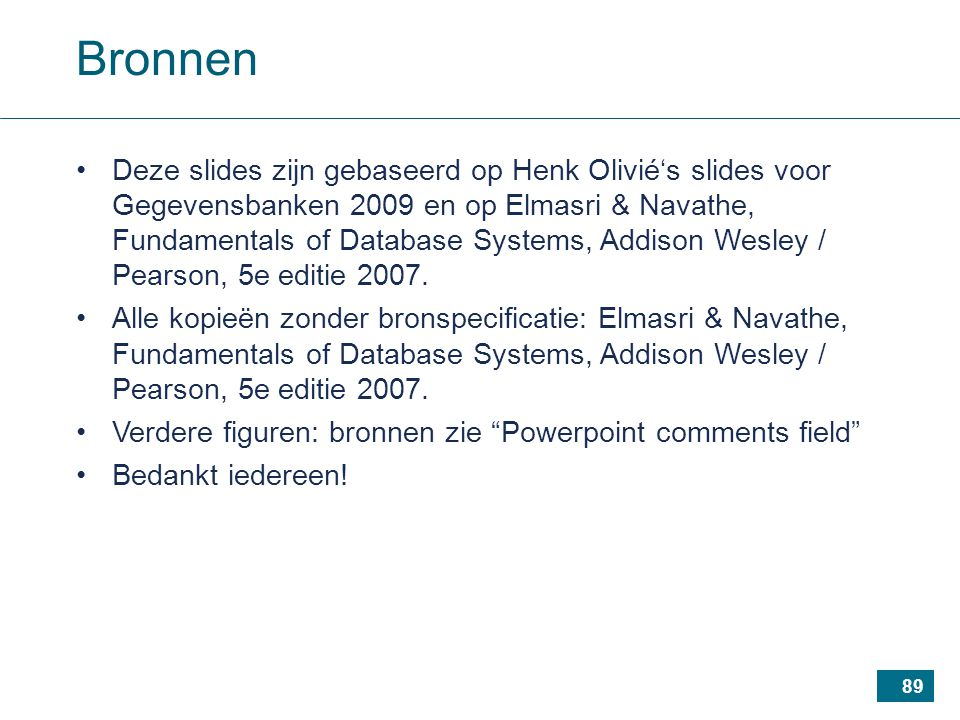 89 Bronnen Deze slides zijn gebaseerd op Henk Olivié's slides voor Gegevensbanken 2009 en op Elmasri & Navathe, Fundamentals of Database Systems, Addison Wesley / Pearson, 5e editie 2007.