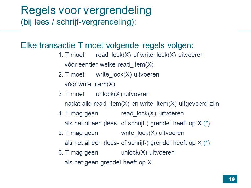 19 Regels voor vergrendeling (bij lees / schrijf-vergrendeling): Elke transactie T moet volgende regels volgen: 1.