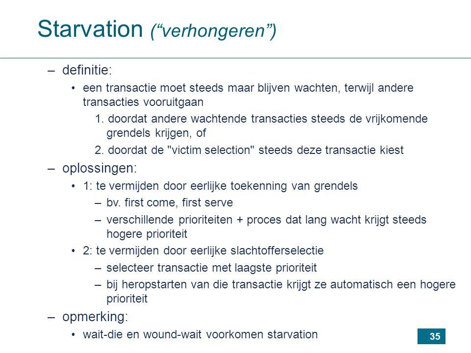 35 Starvation ( verhongeren ) –definitie: een transactie moet steeds maar blijven wachten, terwijl andere transacties vooruitgaan 1.