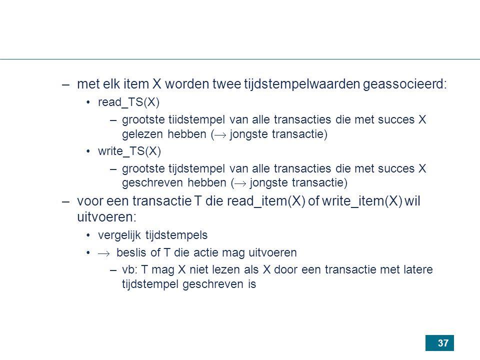 37 –met elk item X worden twee tijdstempelwaarden geassocieerd: read_TS(X) –grootste tiidstempel van alle transacties die met succes X gelezen hebben (  jongste transactie) write_TS(X) –grootste tijdstempel van alle transacties die met succes X geschreven hebben (  jongste transactie) –voor een transactie T die read_item(X) of write_item(X) wil uitvoeren: vergelijk tijdstempels  beslis of T die actie mag uitvoeren –vb: T mag X niet lezen als X door een transactie met latere tijdstempel geschreven is