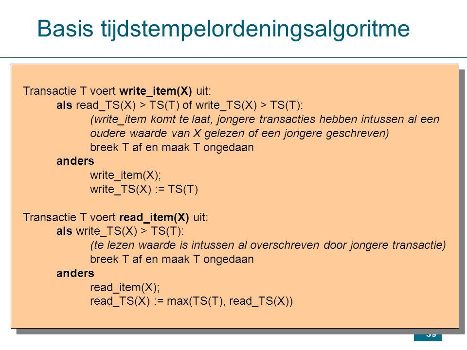 39 Transactie T voert write_item(X) uit: als read_TS(X) > TS(T) of write_TS(X) > TS(T): (write_item komt te laat, jongere transacties hebben intussen al een oudere waarde van X gelezen of een jongere geschreven) breek T af en maak T ongedaan anders write_item(X); write_TS(X) := TS(T) Transactie T voert read_item(X) uit: als write_TS(X) > TS(T): (te lezen waarde is intussen al overschreven door jongere transactie) breek T af en maak T ongedaan anders read_item(X); read_TS(X) := max(TS(T), read_TS(X)) Transactie T voert write_item(X) uit: als read_TS(X) > TS(T) of write_TS(X) > TS(T): (write_item komt te laat, jongere transacties hebben intussen al een oudere waarde van X gelezen of een jongere geschreven) breek T af en maak T ongedaan anders write_item(X); write_TS(X) := TS(T) Transactie T voert read_item(X) uit: als write_TS(X) > TS(T): (te lezen waarde is intussen al overschreven door jongere transactie) breek T af en maak T ongedaan anders read_item(X); read_TS(X) := max(TS(T), read_TS(X)) Basis tijdstempelordeningsalgoritme