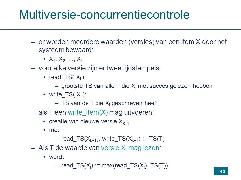 43 Multiversie-concurrentiecontrole –er worden meerdere waarden (versies) van een item X door het systeem bewaard: X 1, X 2,..., X k –voor elke versie zijn er twee tijdstempels: read_TS( X i ): –grootste TS van alle T die X i met succes gelezen hebben write_TS( X i ): –TS van de T die X i geschreven heeft –als T een write_item(X) mag uitvoeren: creatie van nieuwe versie X k+1 met –read_TS(X k+1 ), write_TS(X k+1 ) := TS(T) –Als T de waarde van versie X i mag lezen: wordt –read_TS(X i ) := max(read_TS(X i ), TS(T))