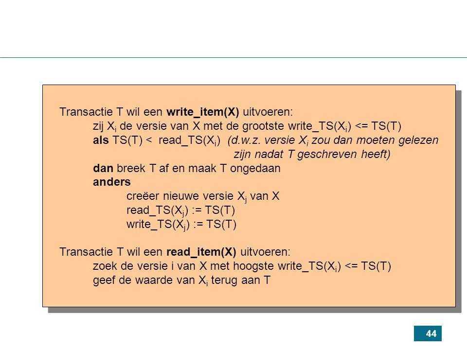 44 Transactie T wil een write_item(X) uitvoeren: zij X i de versie van X met de grootste write_TS(X i ) <= TS(T) als TS(T) < read_TS(X i ) (d.w.z.