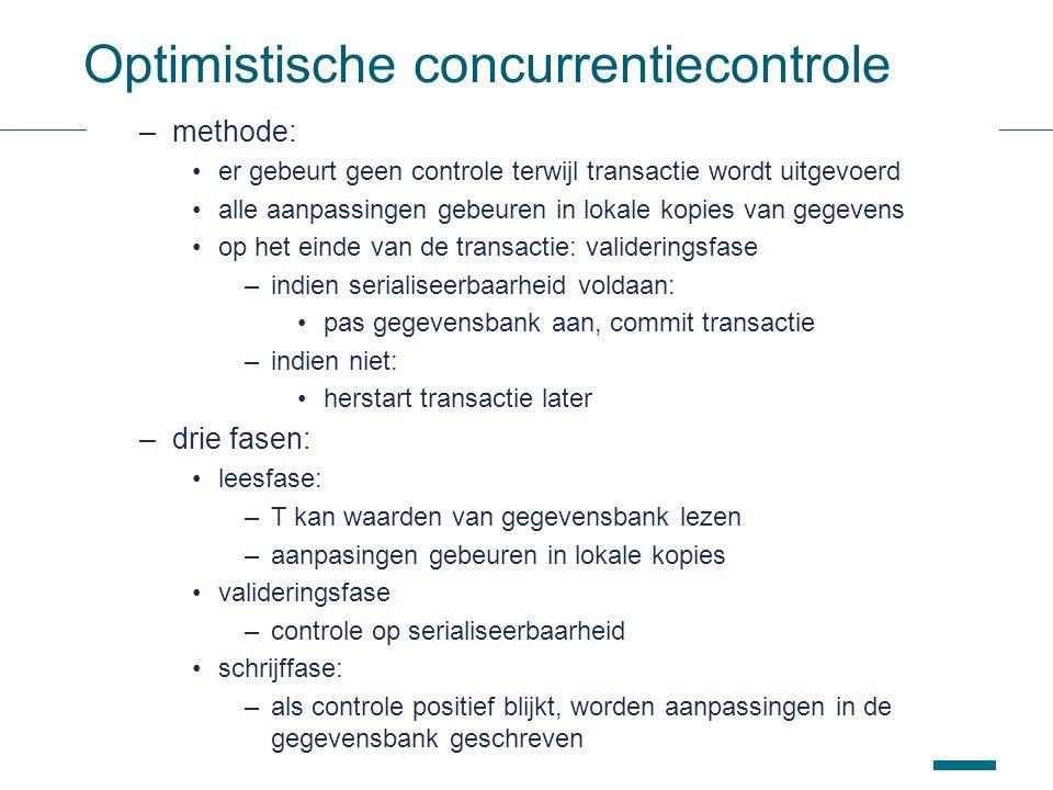 47 Optimistische concurrentiecontrole –methode: er gebeurt geen controle terwijl transactie wordt uitgevoerd alle aanpassingen gebeuren in lokale kopies van gegevens op het einde van de transactie: valideringsfase –indien serialiseerbaarheid voldaan: pas gegevensbank aan, commit transactie –indien niet: herstart transactie later –drie fasen: leesfase: –T kan waarden van gegevensbank lezen –aanpasingen gebeuren in lokale kopies valideringsfase –controle op serialiseerbaarheid schrijffase: –als controle positief blijkt, worden aanpassingen in de gegevensbank geschreven
