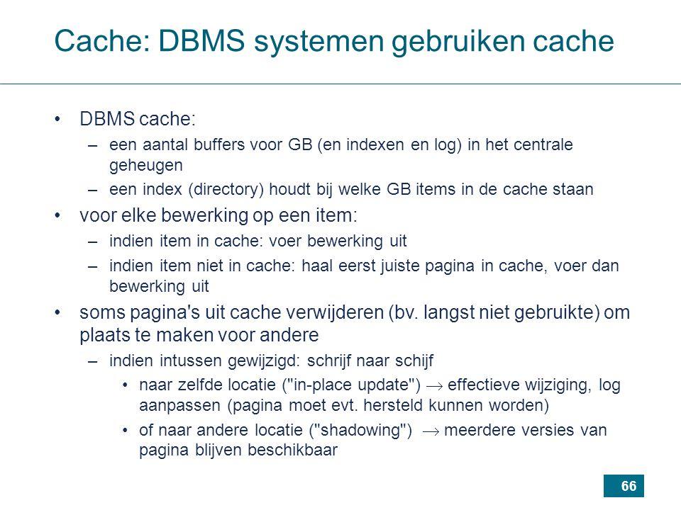 66 Cache: DBMS systemen gebruiken cache DBMS cache: –een aantal buffers voor GB (en indexen en log) in het centrale geheugen –een index (directory) houdt bij welke GB items in de cache staan voor elke bewerking op een item: –indien item in cache: voer bewerking uit –indien item niet in cache: haal eerst juiste pagina in cache, voer dan bewerking uit soms pagina s uit cache verwijderen (bv.