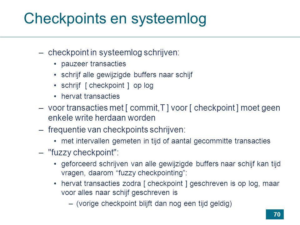70 Checkpoints en systeemlog –checkpoint in systeemlog schrijven: pauzeer transacties schrijf alle gewijzigde buffers naar schijf schrijf [ checkpoint ] op log hervat transacties –voor transacties met [ commit,T ] voor [ checkpoint ] moet geen enkele write herdaan worden –frequentie van checkpoints schrijven: met intervallen gemeten in tijd of aantal gecommitte transacties – fuzzy checkpoint : geforceerd schrijven van alle gewijzigde buffers naar schijf kan tijd vragen, daarom fuzzy checkpointing : hervat transacties zodra [ checkpoint ] geschreven is op log, maar voor alles naar schijf geschreven is –(vorige checkpoint blijft dan nog een tijd geldig)