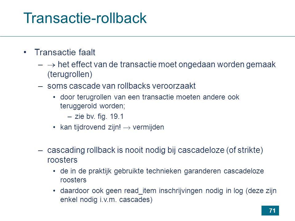 71 Transactie-rollback Transactie faalt –  het effect van de transactie moet ongedaan worden gemaak (terugrollen) –soms cascade van rollbacks veroorzaakt door terugrollen van een transactie moeten andere ook teruggerold worden; –zie bv.