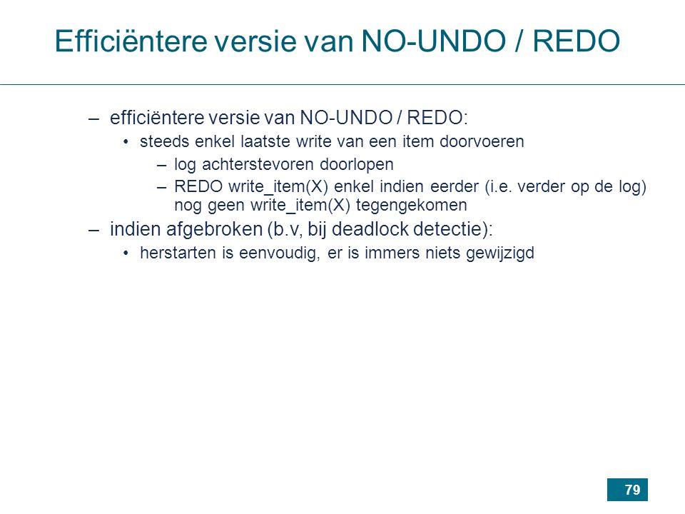 79 Efficiëntere versie van NO-UNDO / REDO –efficiëntere versie van NO-UNDO / REDO: steeds enkel laatste write van een item doorvoeren –log achterstevoren doorlopen –REDO write_item(X) enkel indien eerder (i.e.