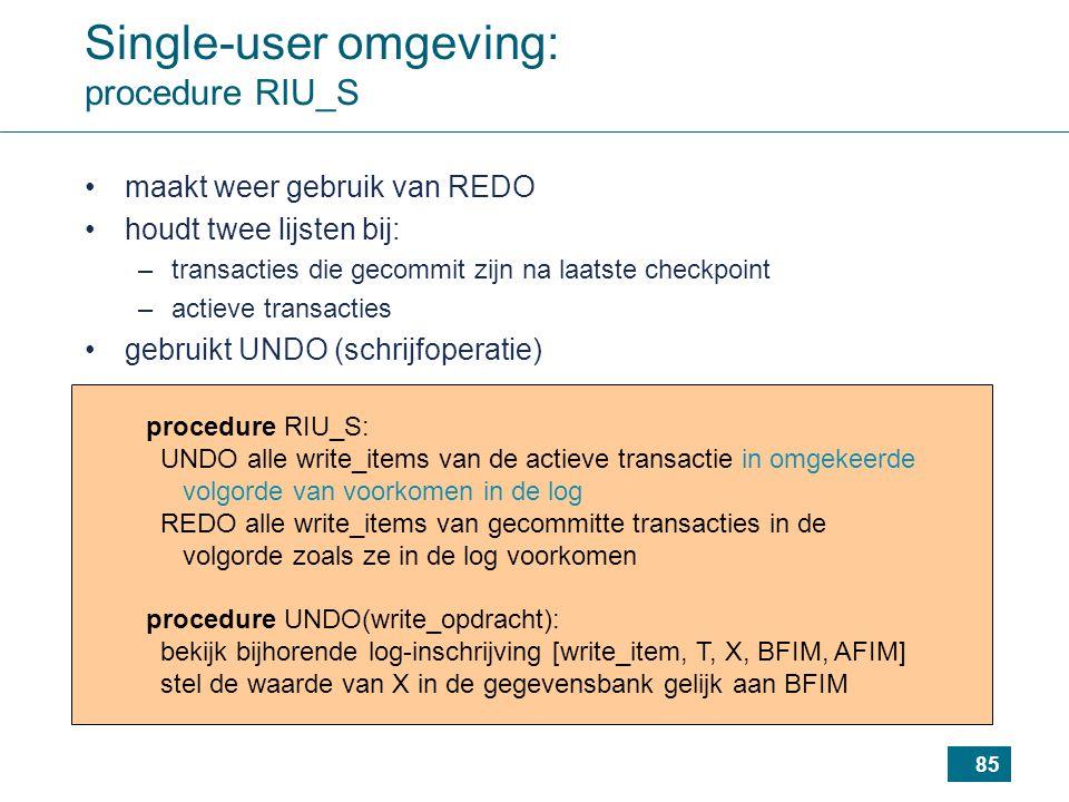 85 procedure RIU_S: UNDO alle write_items van de actieve transactie in omgekeerde volgorde van voorkomen in de log REDO alle write_items van gecommitte transacties in de volgorde zoals ze in de log voorkomen procedure UNDO(write_opdracht): bekijk bijhorende log-inschrijving [write_item, T, X, BFIM, AFIM] stel de waarde van X in de gegevensbank gelijk aan BFIM Single-user omgeving: procedure RIU_S maakt weer gebruik van REDO houdt twee lijsten bij: –transacties die gecommit zijn na laatste checkpoint –actieve transacties gebruikt UNDO (schrijfoperatie)