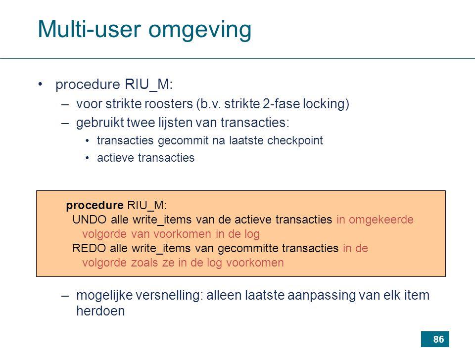 86 procedure RIU_M: UNDO alle write_items van de actieve transacties in omgekeerde volgorde van voorkomen in de log REDO alle write_items van gecommitte transacties in de volgorde zoals ze in de log voorkomen Multi-user omgeving procedure RIU_M: –voor strikte roosters (b.v.
