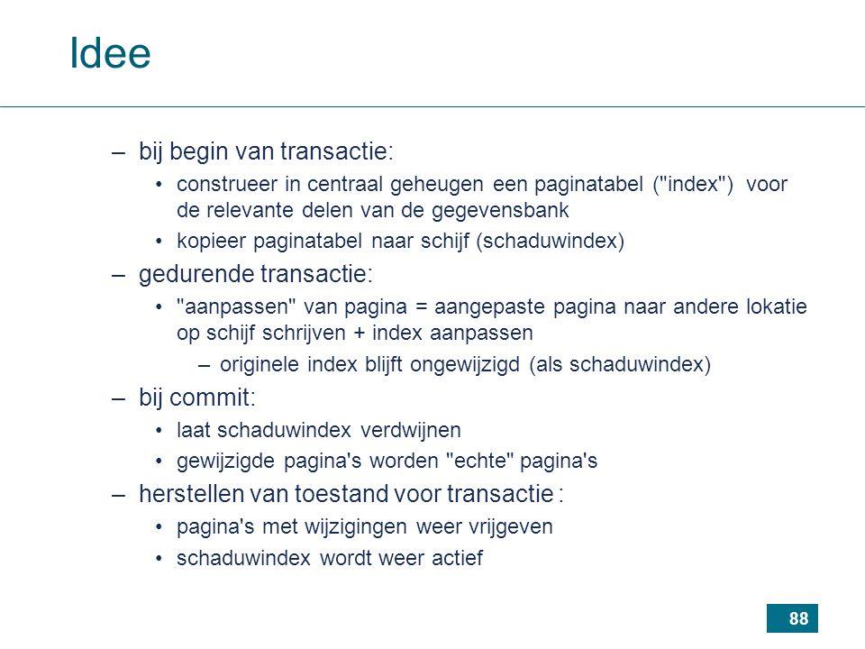 88 Idee –bij begin van transactie: construeer in centraal geheugen een paginatabel ( index ) voor de relevante delen van de gegevensbank kopieer paginatabel naar schijf (schaduwindex) –gedurende transactie: aanpassen van pagina = aangepaste pagina naar andere lokatie op schijf schrijven + index aanpassen –originele index blijft ongewijzigd (als schaduwindex) –bij commit: laat schaduwindex verdwijnen gewijzigde pagina s worden echte pagina s –herstellen van toestand voor transactie : pagina s met wijzigingen weer vrijgeven schaduwindex wordt weer actief