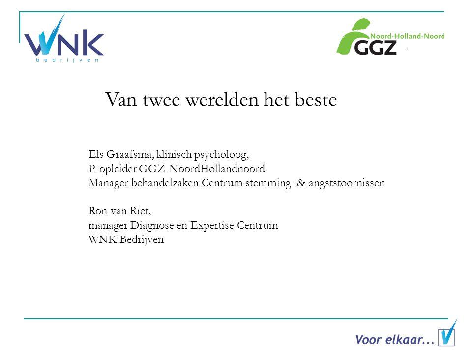Van twee werelden het beste Els Graafsma, klinisch psycholoog, P-opleider GGZ-NoordHollandnoord Manager behandelzaken Centrum stemming- & angststoornissen Ron van Riet, manager Diagnose en Expertise Centrum WNK Bedrijven
