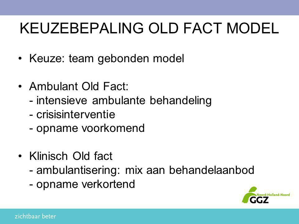KEUZEBEPALING OLD FACT MODEL Keuze: team gebonden model Ambulant Old Fact: - intensieve ambulante behandeling - crisisinterventie - opname voorkomend