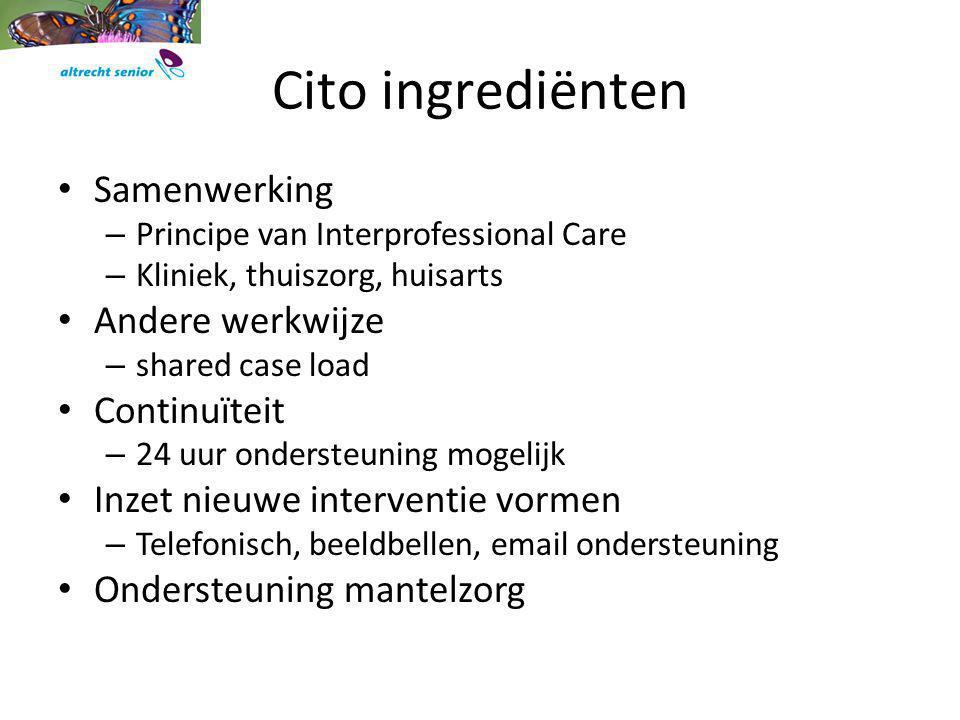 Cito ingrediënten Samenwerking – Principe van Interprofessional Care – Kliniek, thuiszorg, huisarts Andere werkwijze – shared case load Continuïteit –