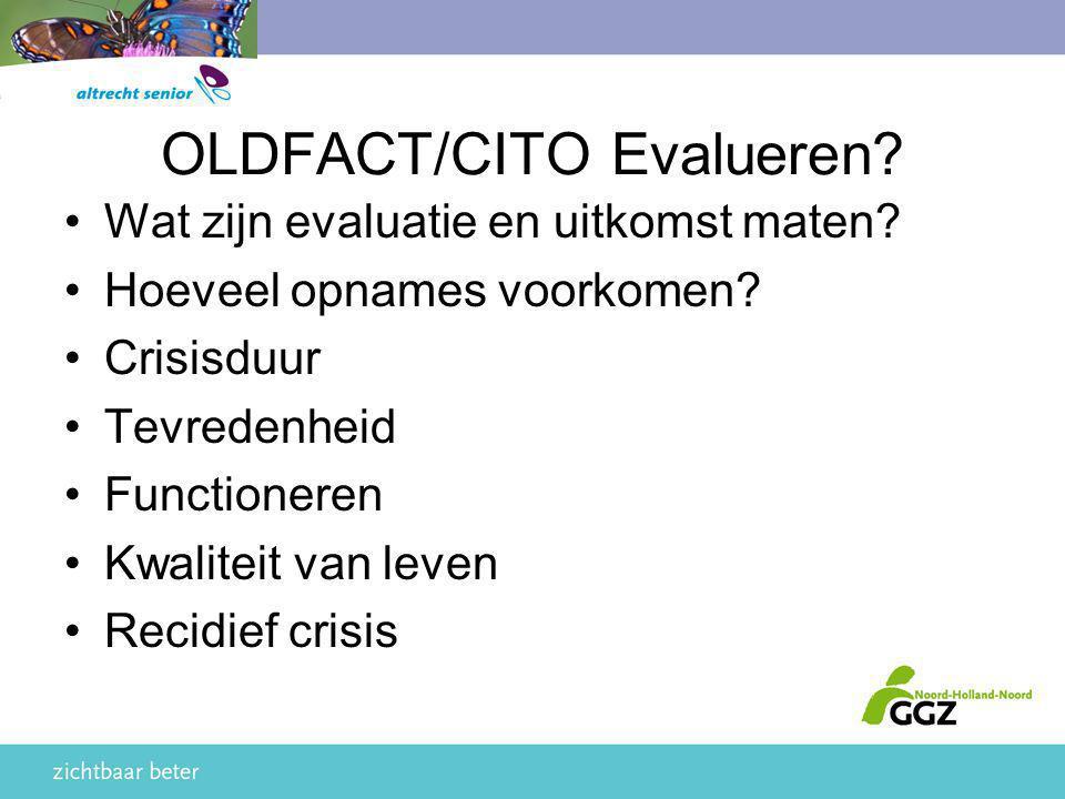 OLDFACT/CITO Evalueren? Wat zijn evaluatie en uitkomst maten? Hoeveel opnames voorkomen? Crisisduur Tevredenheid Functioneren Kwaliteit van leven Reci
