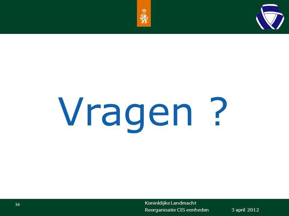 Koninklijke Landmacht 16 3 april 2012 Reorganisatie CIS eenheden Vragen ?