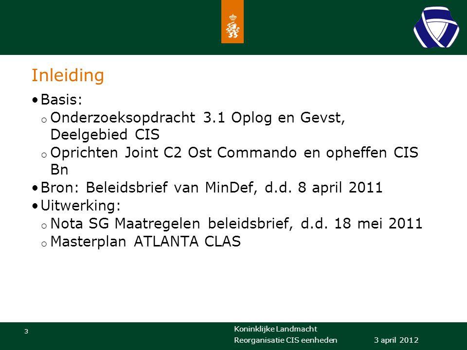 Koninklijke Landmacht 3 3 april 2012 Reorganisatie CIS eenheden Inleiding Basis: o Onderzoeksopdracht 3.1 Oplog en Gevst, Deelgebied CIS o Oprichten J