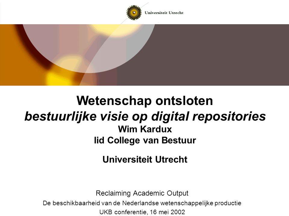 Wetenschap ontsloten bestuurlijke visie op digital repositories Wim Kardux lid College van Bestuur Universiteit Utrecht Reclaiming Academic Output De
