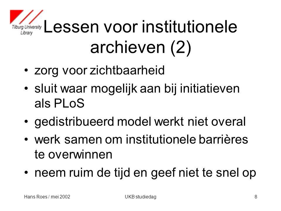 Hans Roes / mei 2002UKB studiedag8 Lessen voor institutionele archieven (2) zorg voor zichtbaarheid sluit waar mogelijk aan bij initiatieven als PLoS gedistribueerd model werkt niet overal werk samen om institutionele barrières te overwinnen neem ruim de tijd en geef niet te snel op