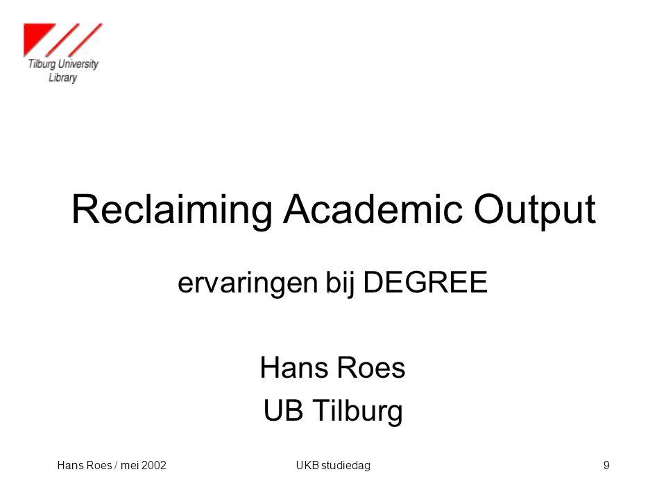 Hans Roes / mei 2002UKB studiedag9 Reclaiming Academic Output ervaringen bij DEGREE Hans Roes UB Tilburg