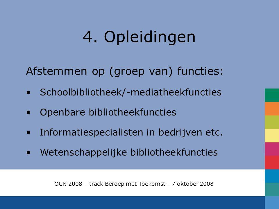 4. Opleidingen OCN 2008 – track Beroep met Toekomst – 7 oktober 2008 Afstemmen op (groep van) functies: Schoolbibliotheek/-mediatheekfuncties Openbare