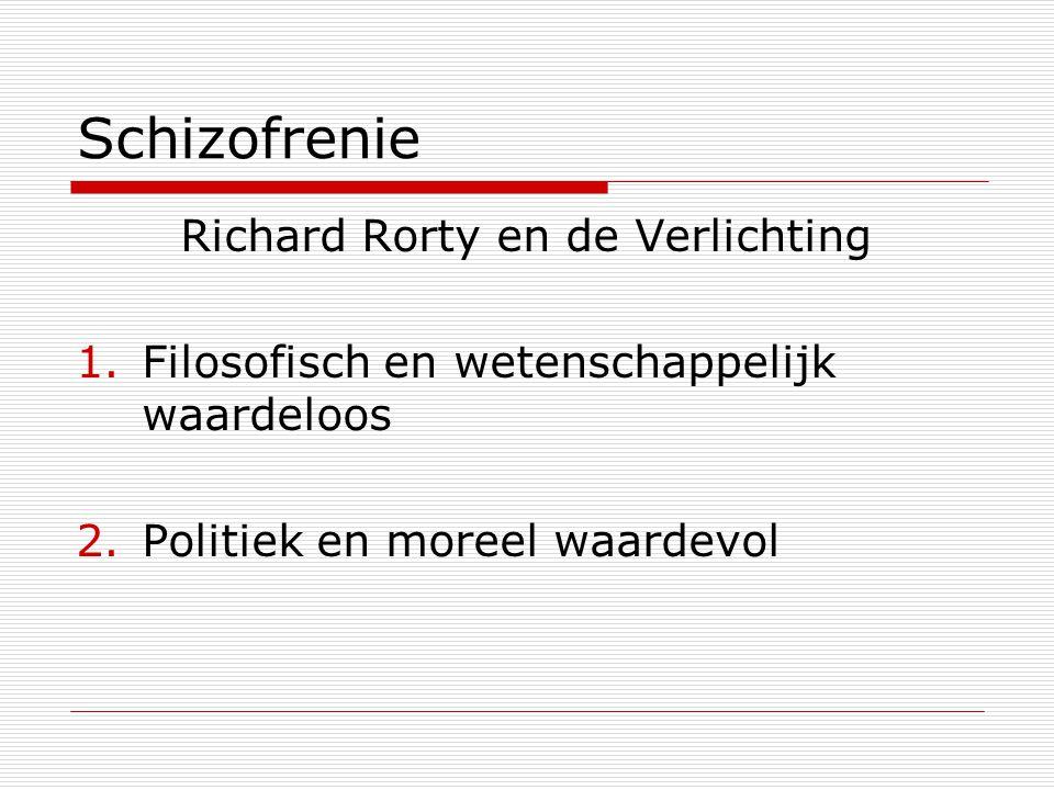 Schizofrenie Richard Rorty en de Verlichting 1.Filosofisch en wetenschappelijk waardeloos 2.Politiek en moreel waardevol