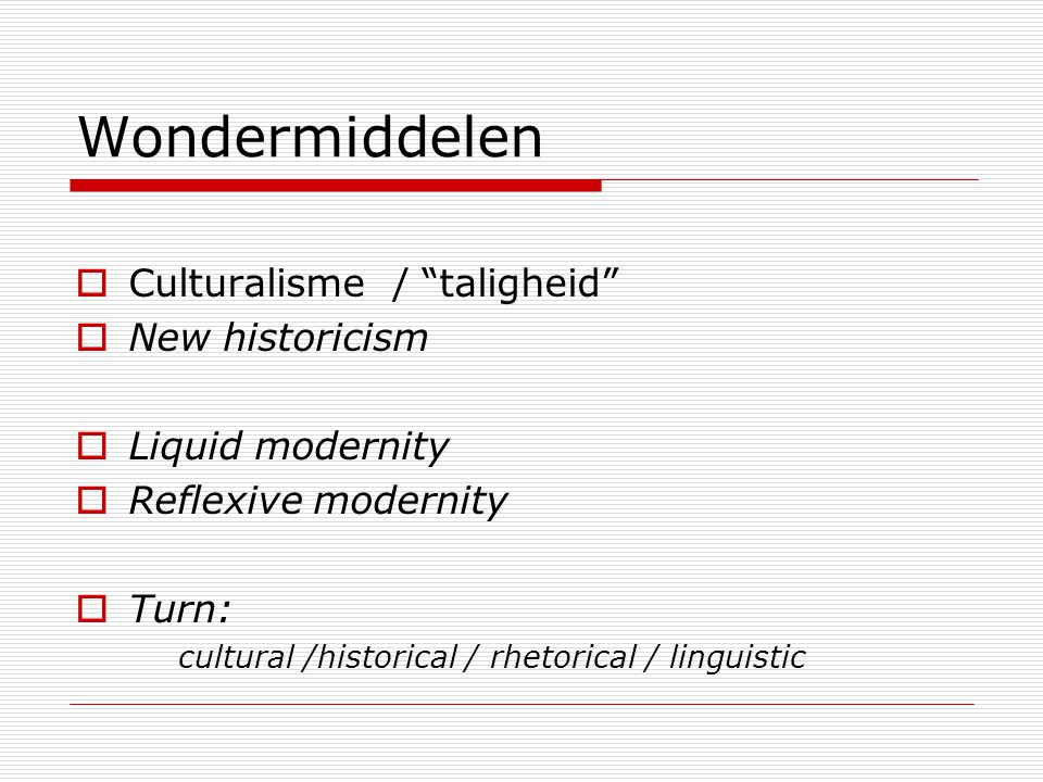 Wondermiddelen  Culturalisme / taligheid  New historicism  Liquid modernity  Reflexive modernity  Turn: cultural /historical / rhetorical / linguistic