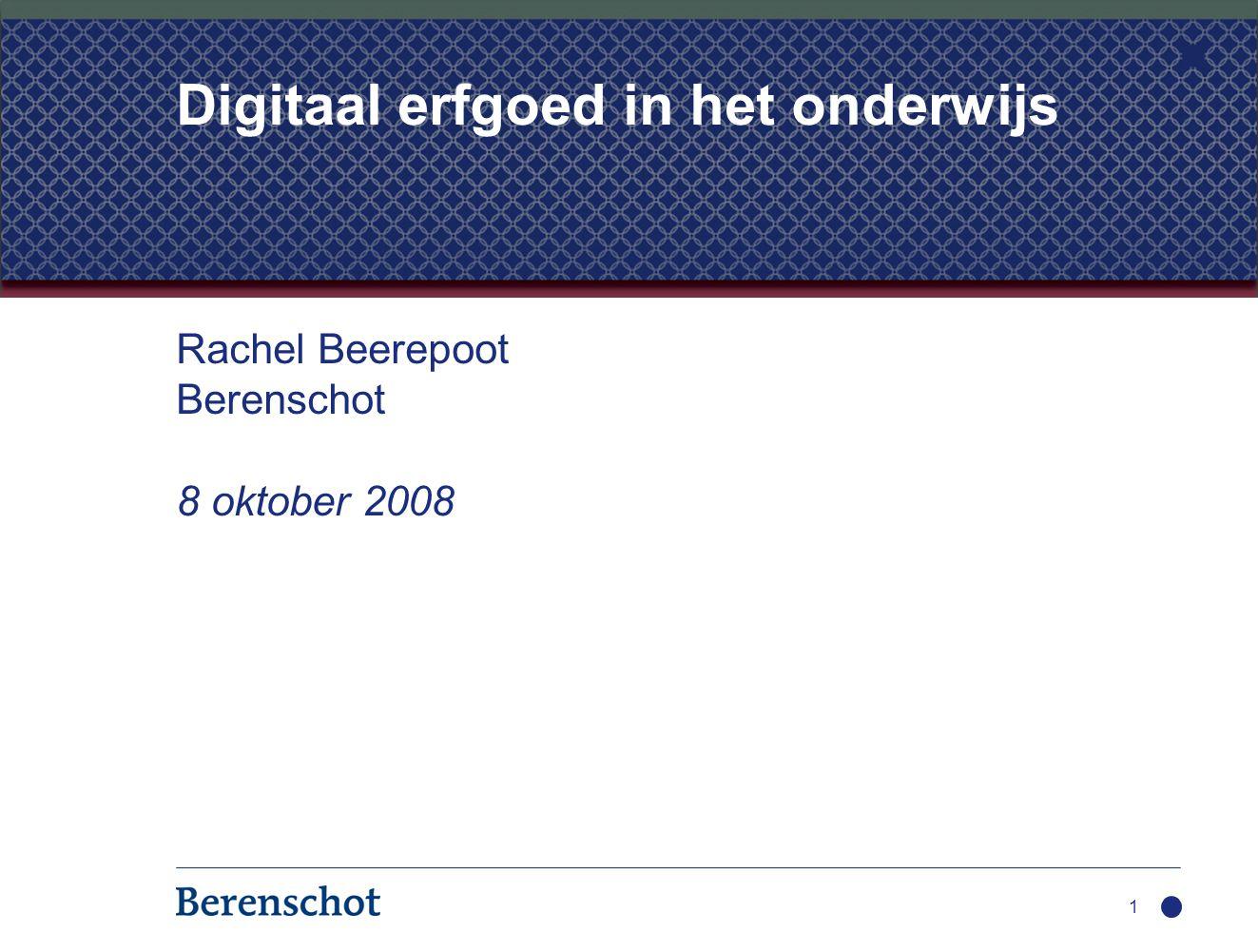 Rachel Beerepoot Berenschot 8 oktober 2008 1 Digitaal erfgoed in het onderwijs