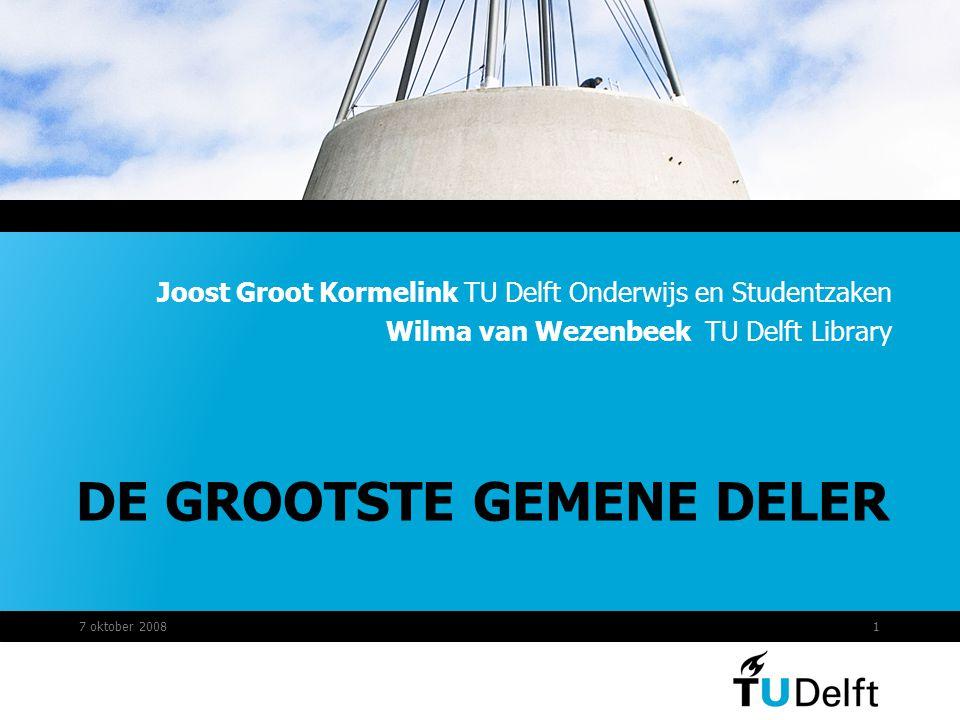 DE GROOTSTE GEMENE DELER Joost Groot Kormelink TU Delft Onderwijs en Studentzaken Wilma van Wezenbeek TU Delft Library 7 oktober 20081